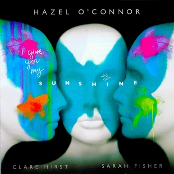 Hazel O'Connor, Clare Hirst & Sarah Fisher - I give you my sunshine album 2011